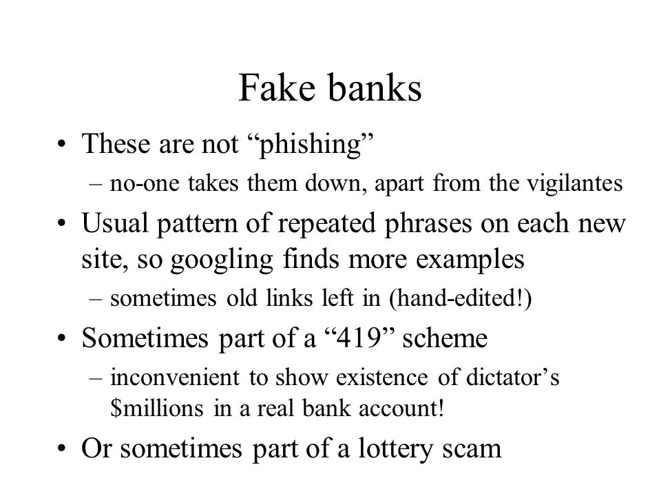 Fake banks These are not phishing –no-one takes them down, apart from the vigilantes Usual pattern of repeated phrases on each new site, so googling finds more examples –sometimes old links left in (hand-edited!) Sometimes part of a 419 scheme –inconvenient to show existence of dictator's $millions in a real bank account.