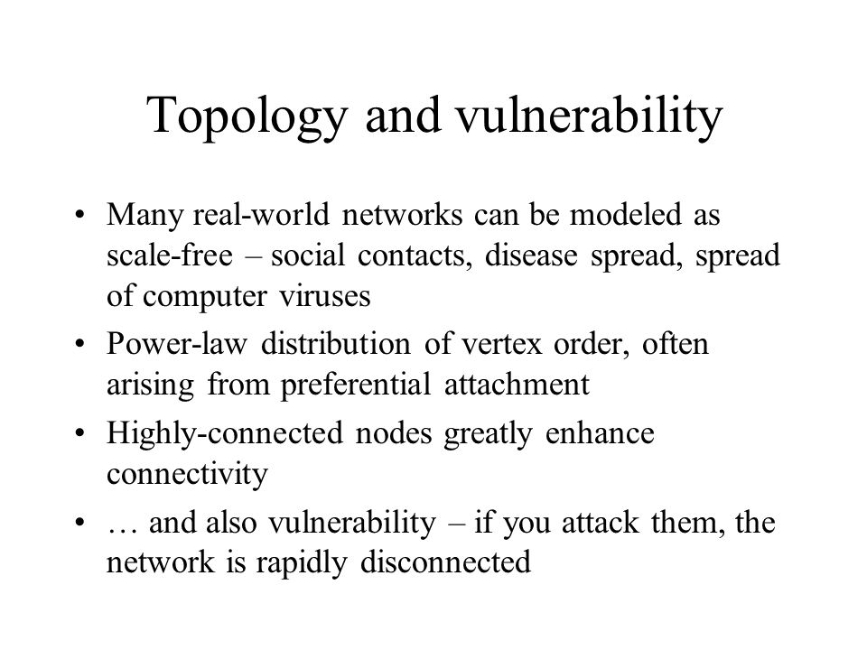 Topology and vulnerability Many real-world networks can be modeled as scale-free – social contacts, disease spread, spread of computer viruses Power-law distribution of vertex order, often arising from preferential attachment Highly-connected nodes greatly enhance connectivity … and also vulnerability – if you attack them, the network is rapidly disconnected