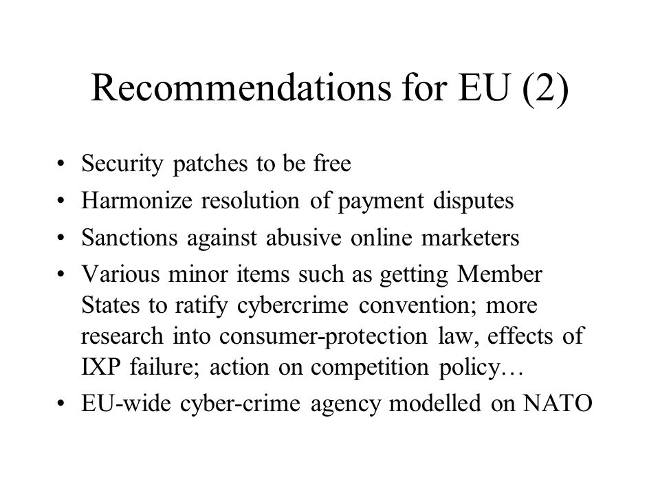 Recommendations for EU (2) Security patches to be free Harmonize resolution of payment disputes Sanctions against abusive online marketers Various minor items such as getting Member States to ratify cybercrime convention; more research into consumer-protection law, effects of IXP failure; action on competition policy… EU-wide cyber-crime agency modelled on NATO