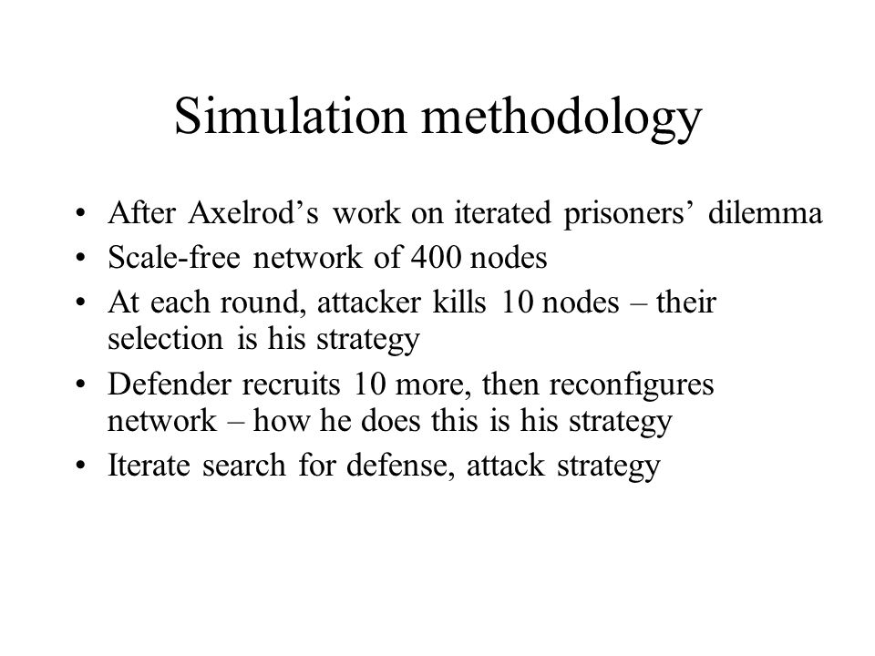 Simulation methodology After Axelrod's work on iterated prisoners' dilemma Scale-free network of 400 nodes At each round, attacker kills 10 nodes – their selection is his strategy Defender recruits 10 more, then reconfigures network – how he does this is his strategy Iterate search for defense, attack strategy