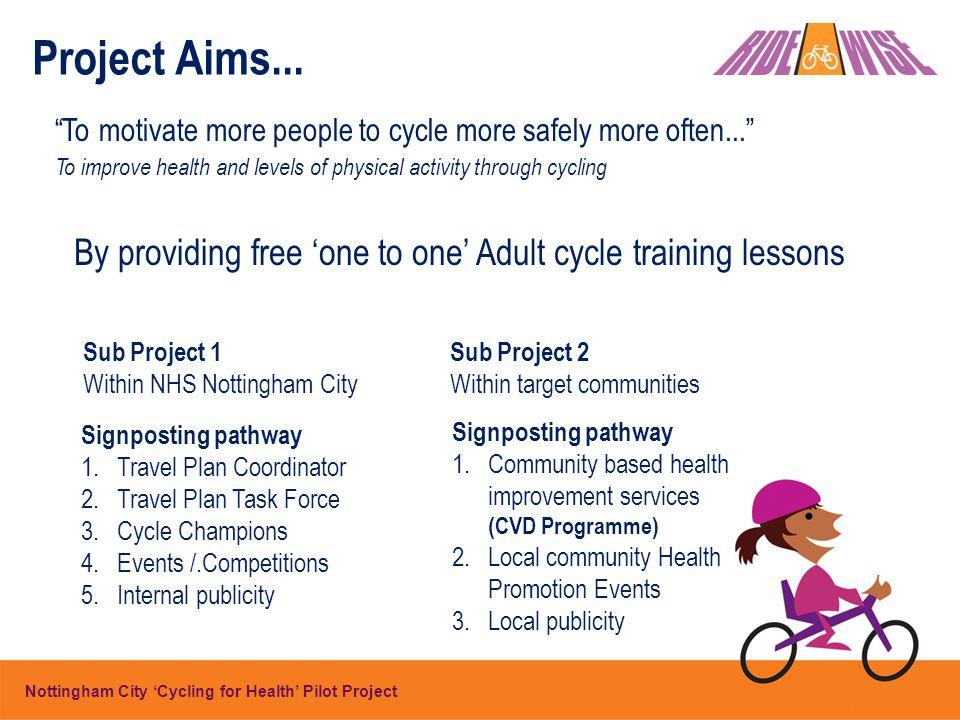 By providing free 'one to one' Adult cycle training lessons Sub Project 2 Within target communities Sub Project 1 Within NHS Nottingham City Signposting pathway 1.Community based health improvement services (CVD Programme) 2.Local community Health Promotion Events 3.Local publicity Signposting pathway 1.Travel Plan Coordinator 2.Travel Plan Task Force 3.Cycle Champions 4.Events /.Competitions 5.Internal publicity Nottingham City 'Cycling for Health' Pilot Project Project Aims...