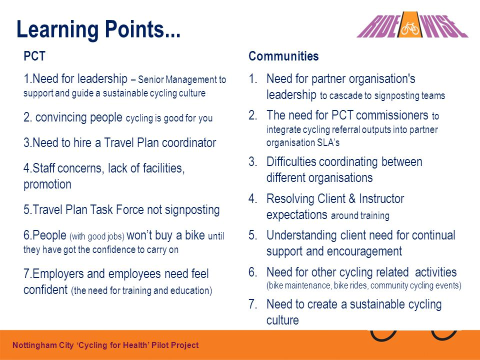 Getting NHS staff and patients cycling is a non- trivial change and needs strong change management Ridewise Chair Continued success requires: Leadership A committed partnership approach Enrolment of managers and staff into a network of support The role and engagement of signposters Management, signposter and instructor competency A compelling and safe case for change A clear, credible but flexible plan Two-way communication Conclusions...