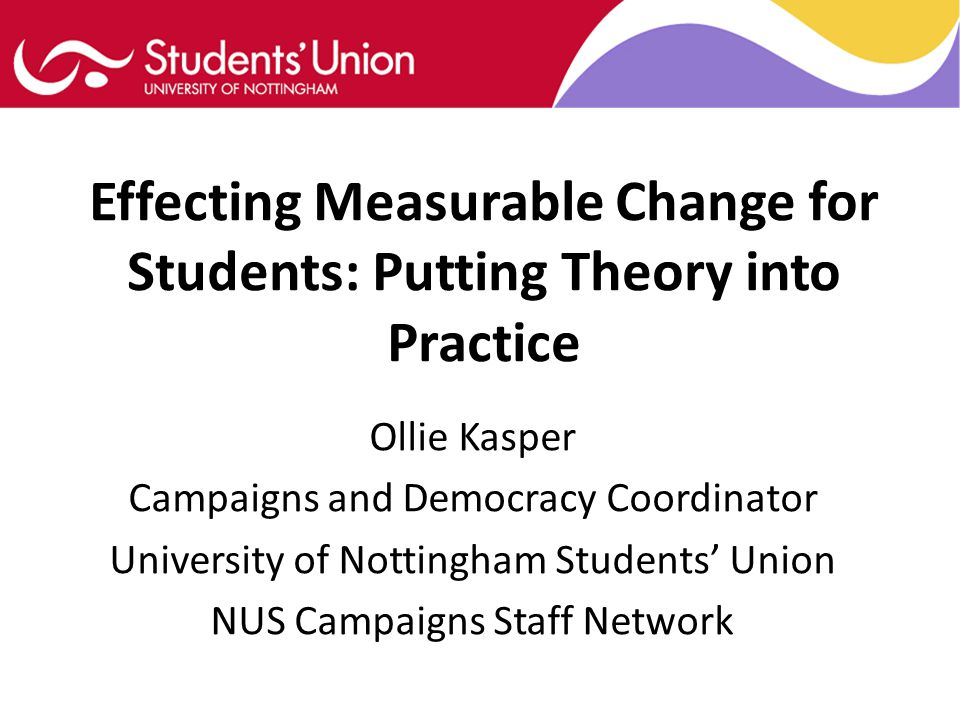 Effecting Measurable Change for Students: Putting Theory into Practice Ollie Kasper Campaigns and Democracy Coordinator University of Nottingham Students' Union NUS Campaigns Staff Network