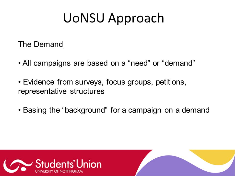 UoNSU Approach The Demand All campaigns are based on a need or demand Evidence from surveys, focus groups, petitions, representative structures Basing the background for a campaign on a demand