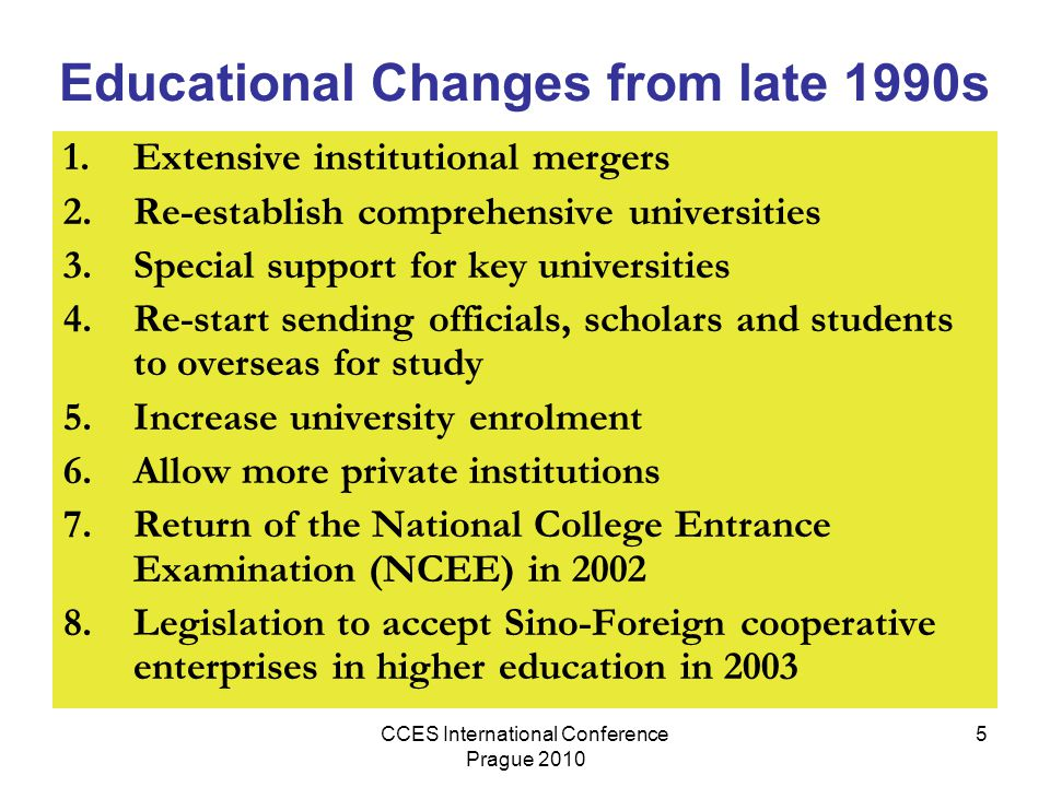 CCES International Conference Prague 2010 5 Educational Changes from late 1990s 1.Extensive institutional mergers 2.Re-establish comprehensive universities 3.Special support for key universities 4.Re-start sending officials, scholars and students to overseas for study 5.Increase university enrolment 6.Allow more private institutions 7.Return of the National College Entrance Examination (NCEE) in 2002 8.Legislation to accept Sino-Foreign cooperative enterprises in higher education in 2003