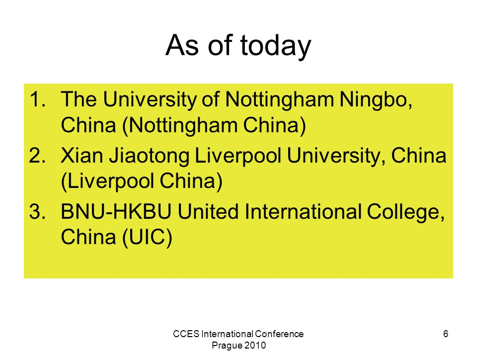 CCES International Conference Prague 2010 6 As of today 1.The University of Nottingham Ningbo, China (Nottingham China) 2.Xian Jiaotong Liverpool University, China (Liverpool China) 3.BNU-HKBU United International College, China (UIC)