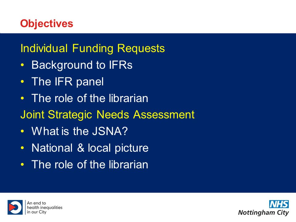 Objectives Individual Funding Requests Background to IFRs The IFR panel The role of the librarian Joint Strategic Needs Assessment What is the JSNA.
