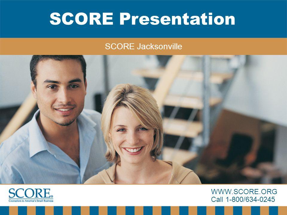WWW.SCORE.ORG Call 1-800/634-0245 SCORE Presentation SCORE Jacksonville