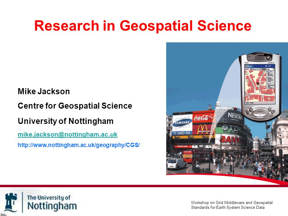 The University of Nottingham Centre for Geospatial Science Mike Jackson Centre for Geospatial Science Formed 1 st April 2005 University investment of >£1m Industry sponsorship worth £250k Working in partnership with the Schools of Geography, Civil Engineering (IESSG) and Computer Science.