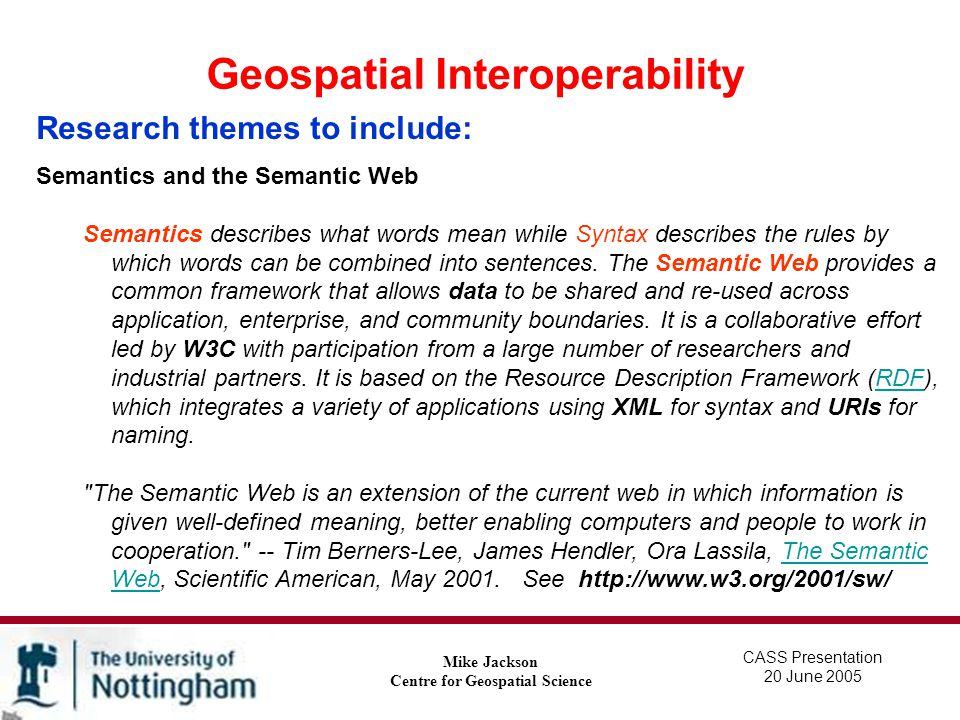 Geospatial Interoperability Mike Jackson Centre for Geospatial Science Research themes to include: Spatial Ontologies - an ontology is a description, like a formal specification of a program, of the concepts and relationships that can exist with and between spatial entities.