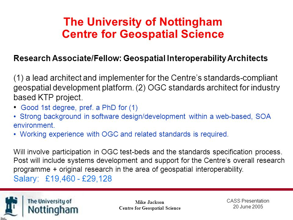 The University of Nottingham Centre for Geospatial Science Mike Jackson Centre for Geospatial Science CASS Presentation 20 June 2005 Geospatial Interoperability: LogicaCMG/EPSRC Studentship: Brian Painter Multi-sensor fusion using distributed sources and related standards development for geospatial applications.