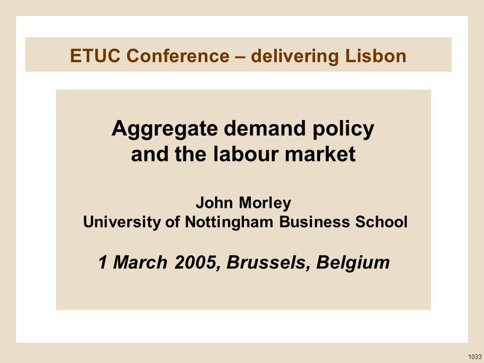 ETUC Conference – delivering Lisbon Aggregate demand policy and the labour market John Morley University of Nottingham Business School 1 March 2005, Brussels, Belgium 1033