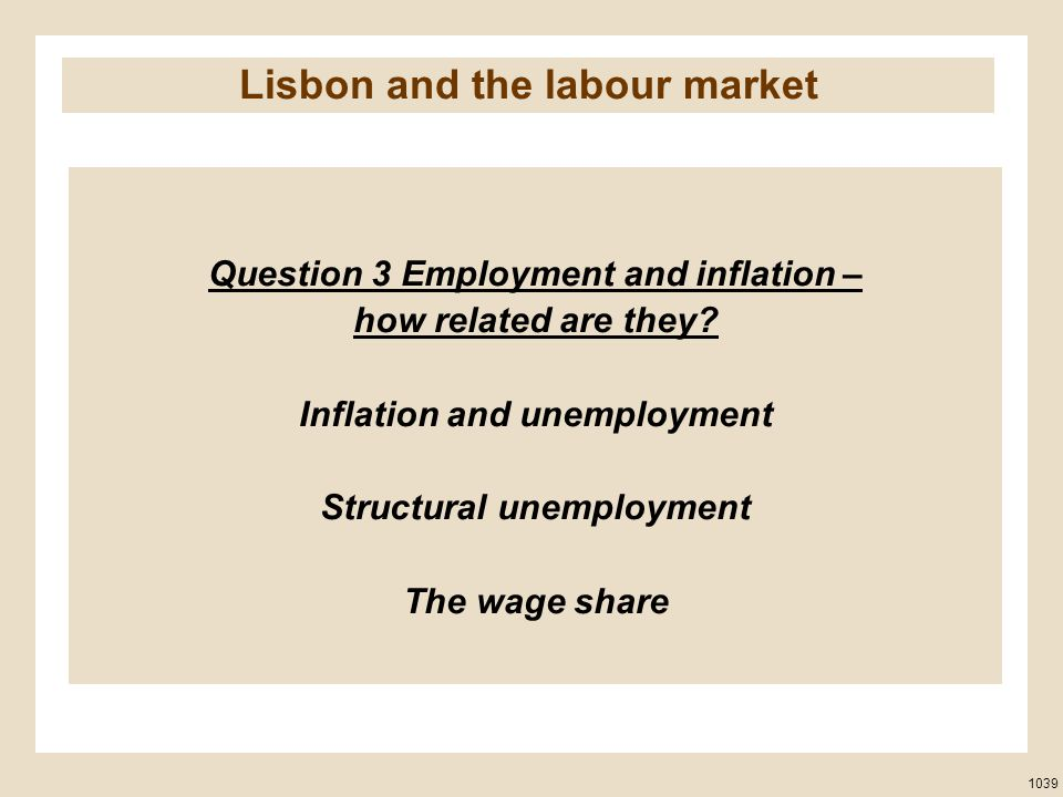Question 3 Employment and inflation – how related are they? Inflation and unemployment Structural unemployment The wage share 1039 Lisbon and the labo