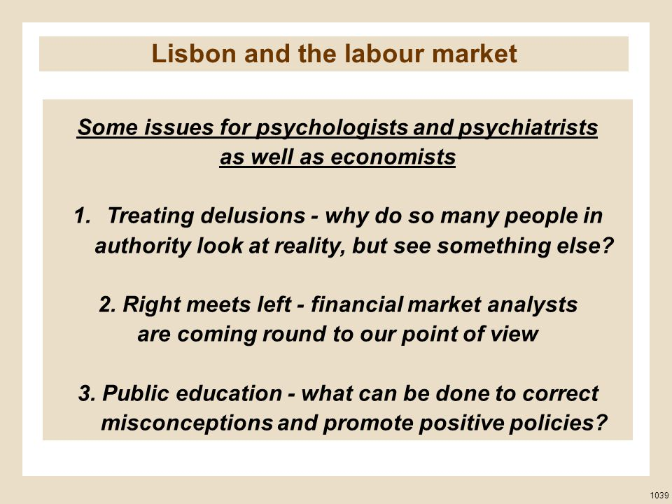 Some issues for psychologists and psychiatrists as well as economists 1.Treating delusions - why do so many people in authority look at reality, but see something else.