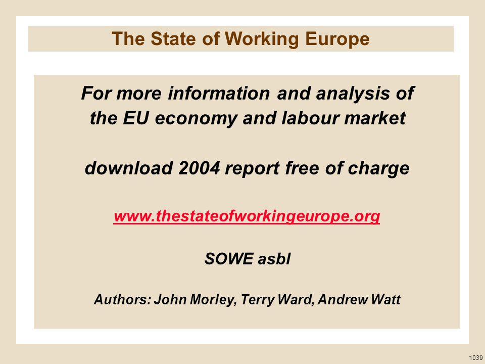 For more information and analysis of the EU economy and labour market download 2004 report free of charge www.thestateofworkingeurope.org SOWE asbl Authors: John Morley, Terry Ward, Andrew Watt 1039 The State of Working Europe