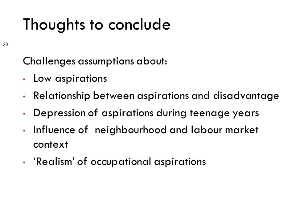 Thoughts to conclude Challenges assumptions about: Low aspirations Relationship between aspirations and disadvantage Depression of aspirations during teenage years Influence of neighbourhood and labour market context 'Realism' of occupational aspirations 20