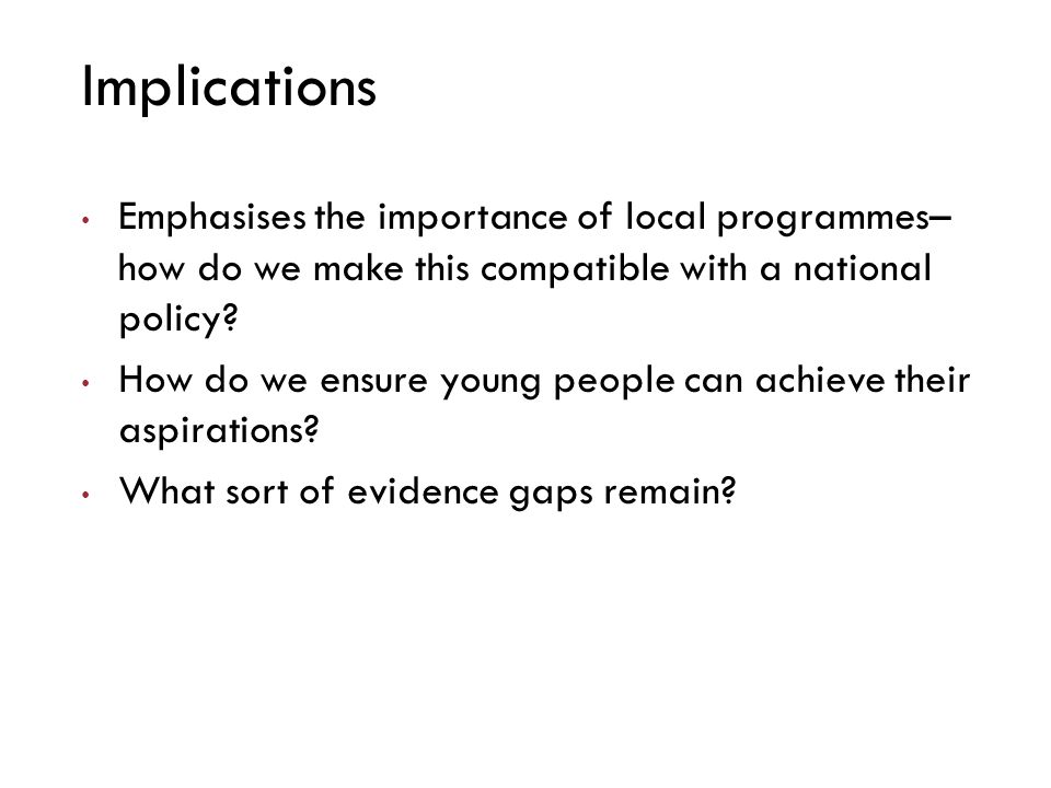 Implications Emphasises the importance of local programmes– how do we make this compatible with a national policy.