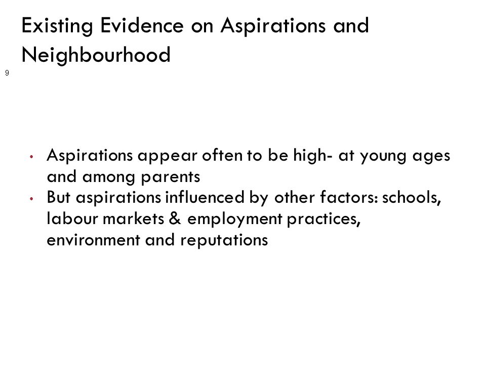 Existing Evidence on Aspirations and Neighbourhood Aspirations appear often to be high- at young ages and among parents But aspirations influenced by other factors: schools, labour markets & employment practices, environment and reputations 9