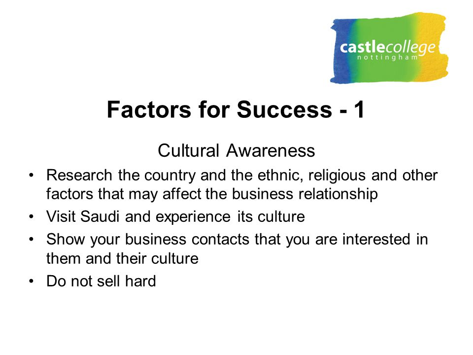 Factors for Success - 1 Cultural Awareness Research the country and the ethnic, religious and other factors that may affect the business relationship Visit Saudi and experience its culture Show your business contacts that you are interested in them and their culture Do not sell hard
