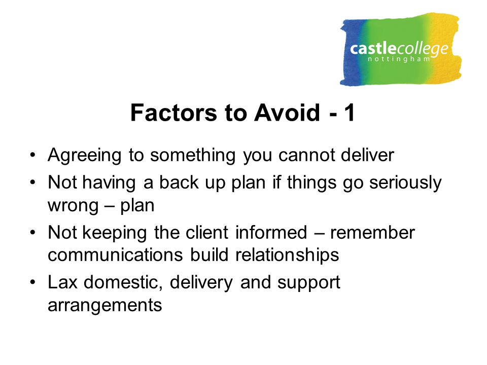 Factors to Avoid - 1 Agreeing to something you cannot deliver Not having a back up plan if things go seriously wrong – plan Not keeping the client informed – remember communications build relationships Lax domestic, delivery and support arrangements