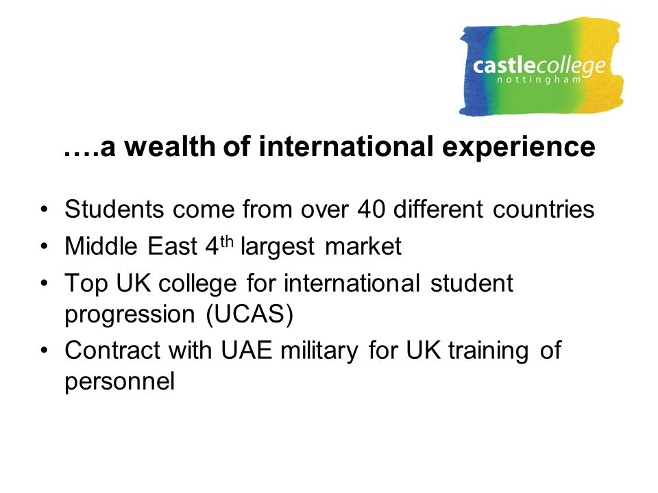 ….a wealth of international experience Students come from over 40 different countries Middle East 4 th largest market Top UK college for international student progression (UCAS) Contract with UAE military for UK training of personnel