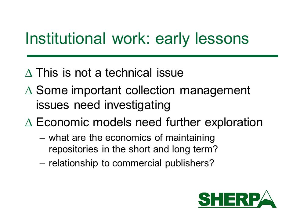 Institutional work: early lessons  This is not a technical issue  Some important collection management issues need investigating  Economic models need further exploration –what are the economics of maintaining repositories in the short and long term.