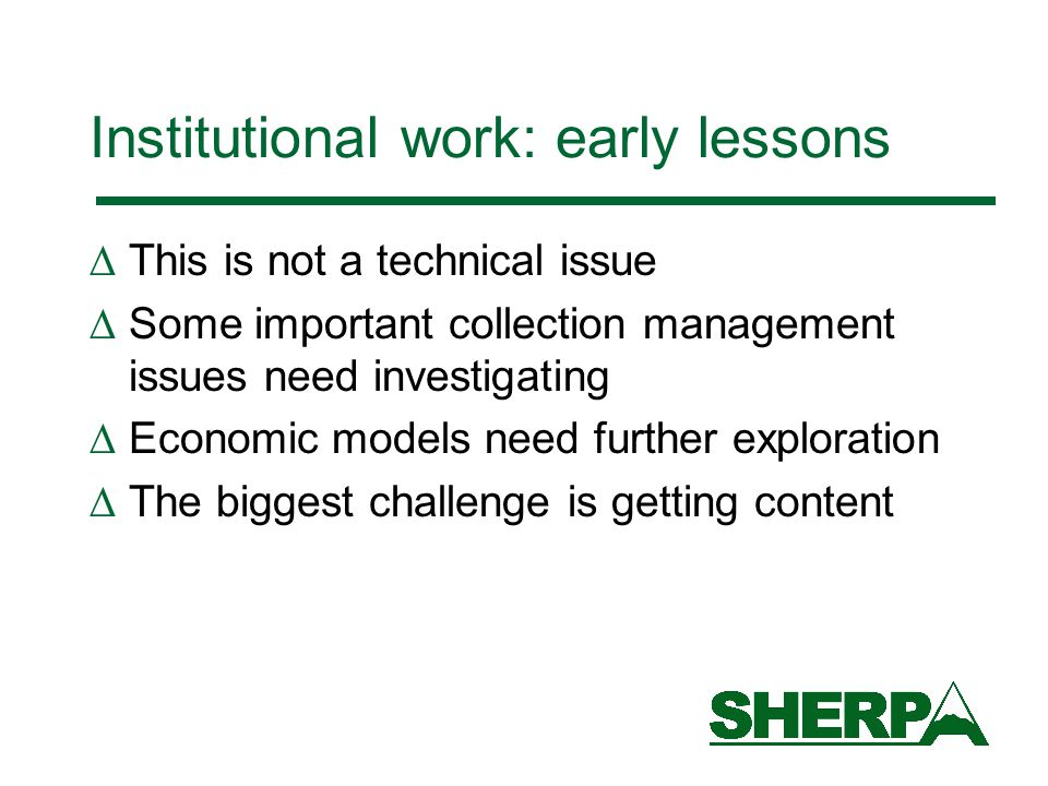 Institutional work: early lessons  This is not a technical issue  Some important collection management issues need investigating  Economic models need further exploration  The biggest challenge is getting content