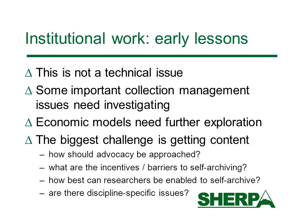 Institutional work: early lessons  This is not a technical issue  Some important collection management issues need investigating  Economic models need further exploration  The biggest challenge is getting content –how should advocacy be approached.