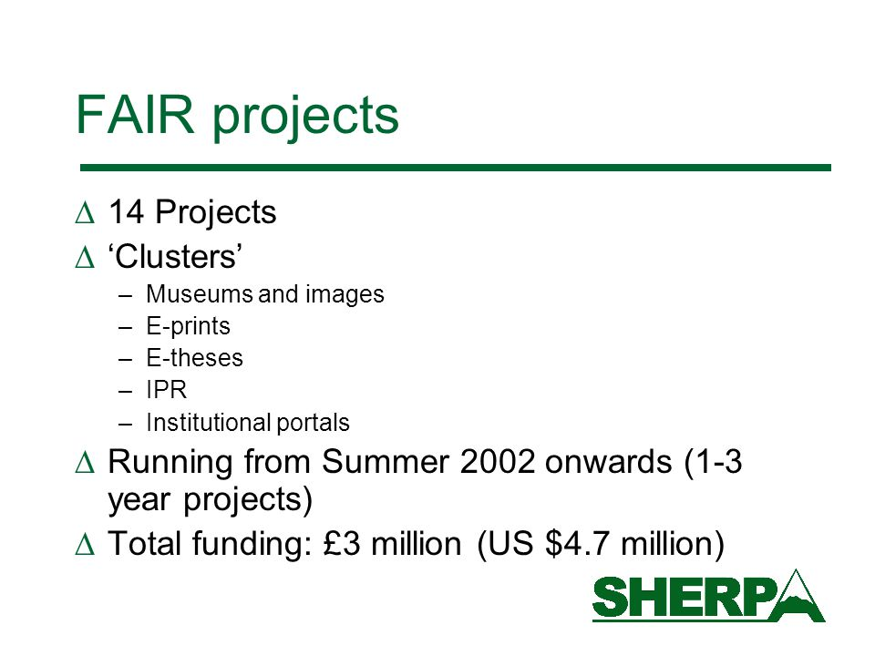 FAIR projects  14 Projects  'Clusters' –Museums and images –E-prints –E-theses –IPR –Institutional portals  Running from Summer 2002 onwards (1-3 year projects)  Total funding: £3 million (US $4.7 million)
