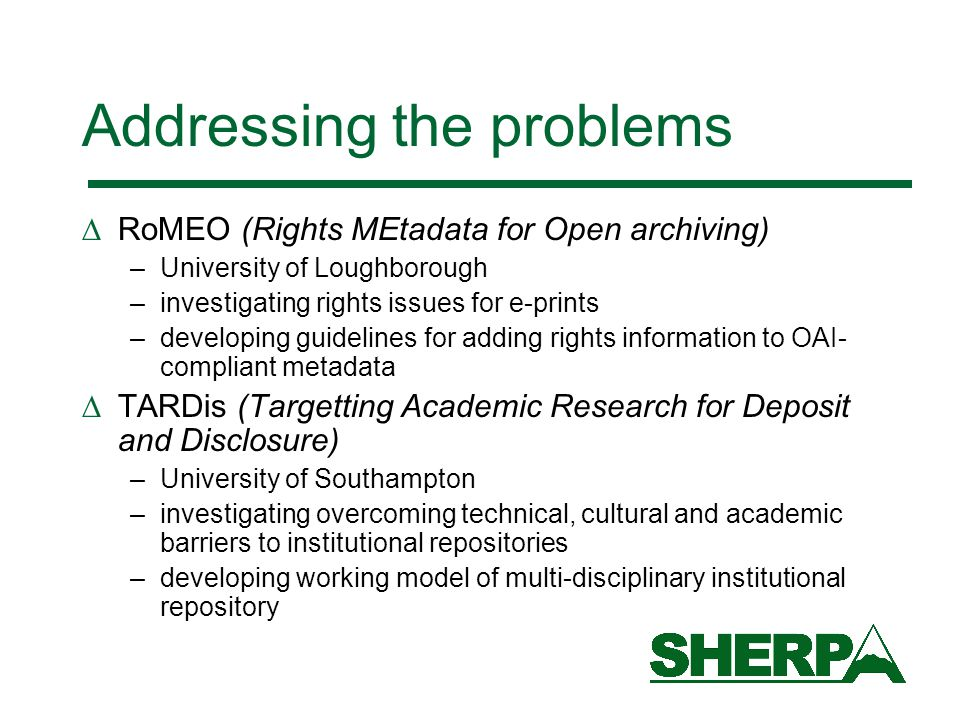 Addressing the problems  RoMEO (Rights MEtadata for Open archiving) –University of Loughborough –investigating rights issues for e-prints –developing guidelines for adding rights information to OAI- compliant metadata  TARDis (Targetting Academic Research for Deposit and Disclosure) –University of Southampton –investigating overcoming technical, cultural and academic barriers to institutional repositories –developing working model of multi-disciplinary institutional repository