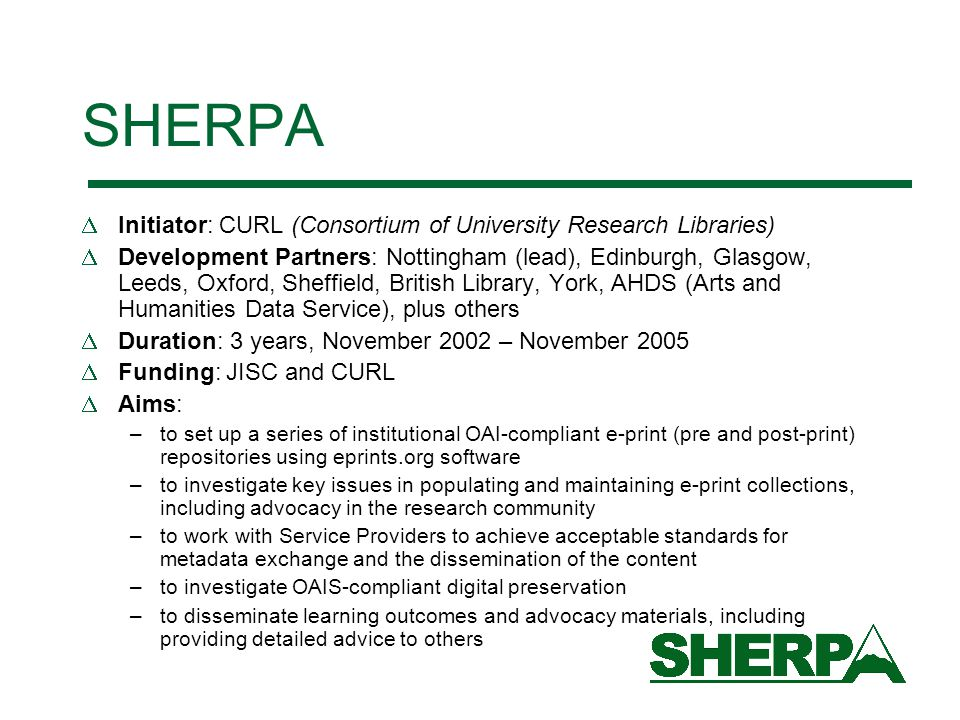 SHERPA  Initiator: CURL (Consortium of University Research Libraries)  Development Partners: Nottingham (lead), Edinburgh, Glasgow, Leeds, Oxford, Sheffield, British Library, York, AHDS (Arts and Humanities Data Service), plus others  Duration: 3 years, November 2002 – November 2005  Funding: JISC and CURL  Aims: –to set up a series of institutional OAI-compliant e-print (pre and post-print) repositories using eprints.org software –to investigate key issues in populating and maintaining e-print collections, including advocacy in the research community –to work with Service Providers to achieve acceptable standards for metadata exchange and the dissemination of the content –to investigate OAIS-compliant digital preservation –to disseminate learning outcomes and advocacy materials, including providing detailed advice to others