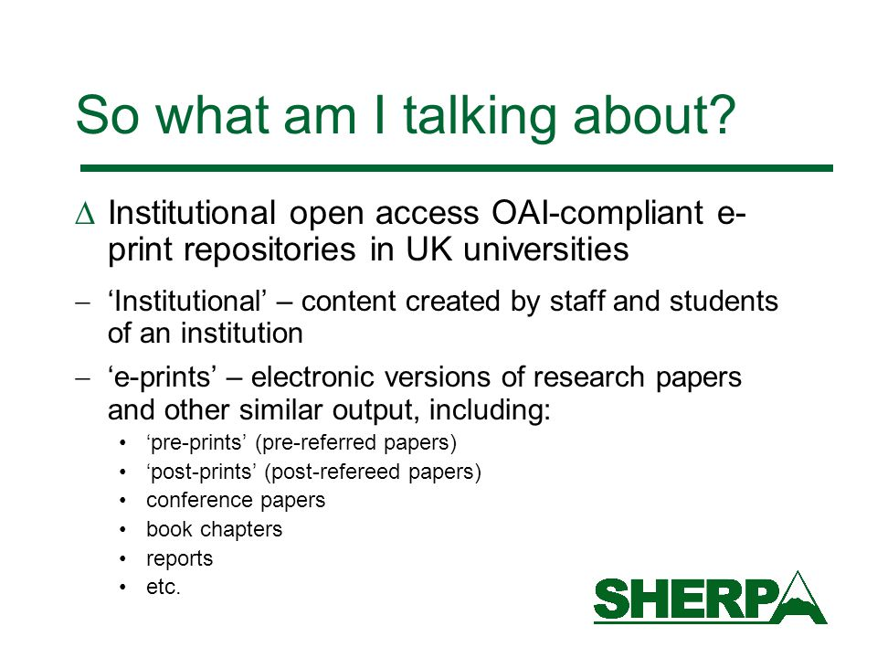 So what am I talking about?  Institutional open access OAI-compliant e- print repositories in UK universities  'Institutional' – content created by