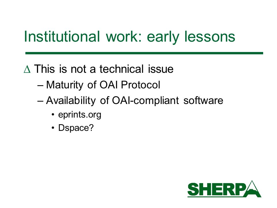 Institutional work: early lessons  This is not a technical issue –Maturity of OAI Protocol –Availability of OAI-compliant software eprints.org Dspace