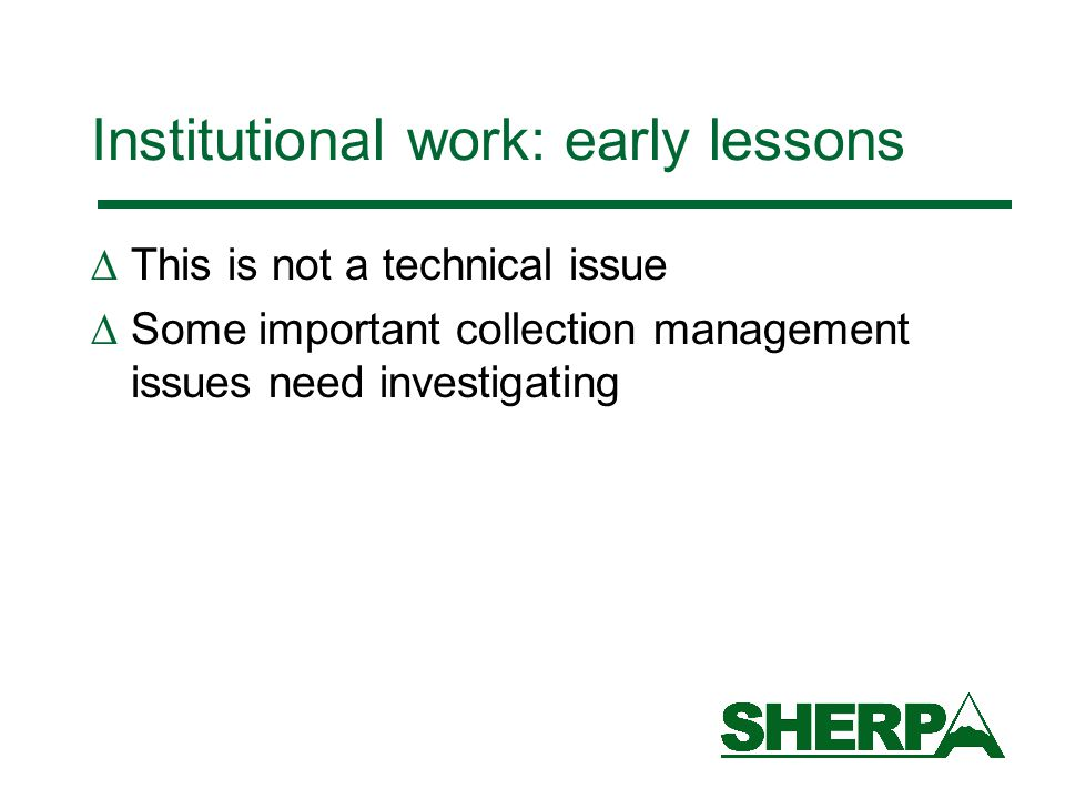 Institutional work: early lessons  This is not a technical issue  Some important collection management issues need investigating