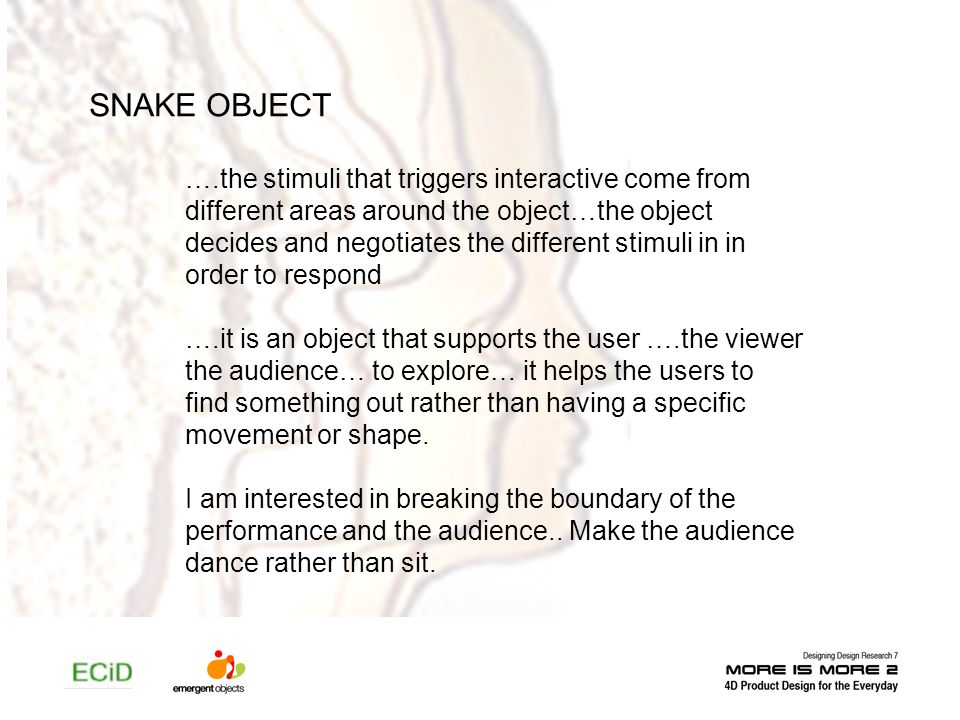 SNAKE OBJECT ….the stimuli that triggers interactive come from different areas around the object…the object decides and negotiates the different stimu