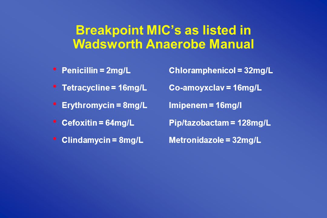 Breakpoint MIC's as listed in Wadsworth Anaerobe Manual Penicillin = 2mg/LChloramphenicol = 32mg/L Tetracycline = 16mg/LCo-amoyxclav = 16mg/L Erythromycin = 8mg/LImipenem = 16mg/l Cefoxitin = 64mg/LPip/tazobactam = 128mg/L Clindamycin = 8mg/L Metronidazole = 32mg/L
