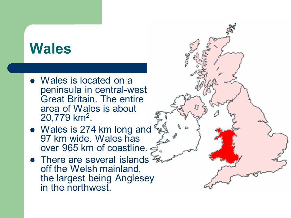 Wales Wales is located on a peninsula in central-west Great Britain.