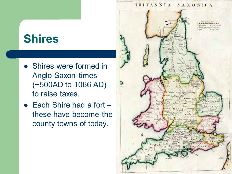Shires Shires were formed in Anglo-Saxon times (~500AD to 1066 AD) to raise taxes.