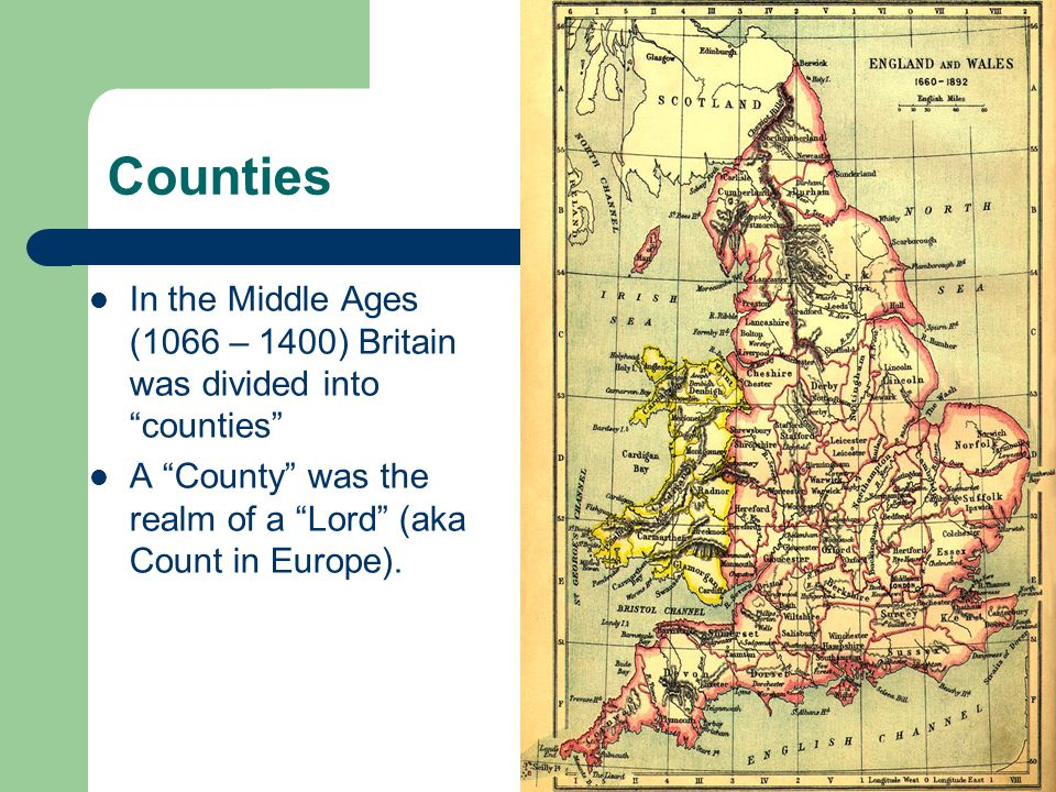 Counties In the Middle Ages (1066 – 1400) Britain was divided into counties A County was the realm of a Lord (aka Count in Europe).