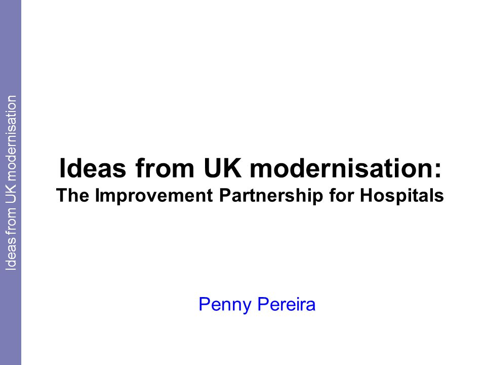 Ideas from UK modernisation: The Improvement Partnership for Hospitals Penny Pereira Ideas from UK modernisation