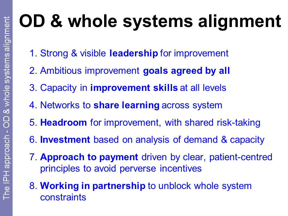 OD & whole systems alignment 1.Strong & visible leadership for improvement 2.Ambitious improvement goals agreed by all 3.Capacity in improvement skills at all levels 4.Networks to share learning across system 5.Headroom for improvement, with shared risk-taking 6.Investment based on analysis of demand & capacity 7.Approach to payment driven by clear, patient-centred principles to avoid perverse incentives 8.Working in partnership to unblock whole system constraints The IPH approach - OD & whole systems alignment