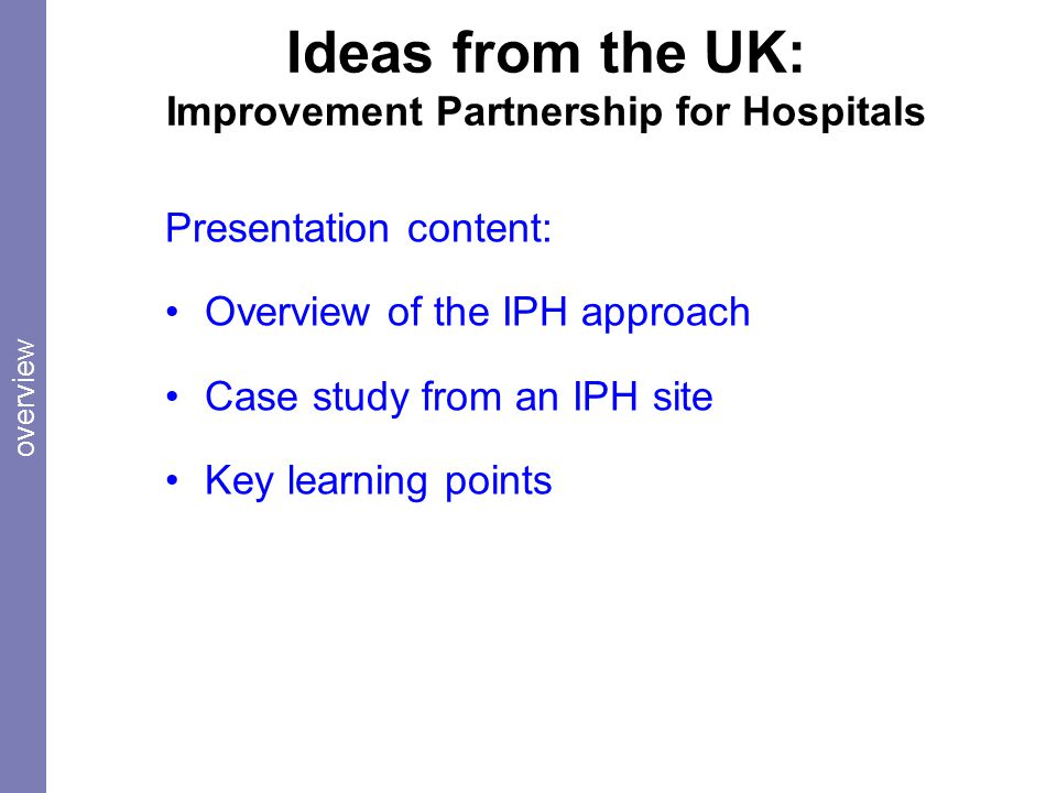 Ideas from the UK: Improvement Partnership for Hospitals Presentation content: Overview of the IPH approach Case study from an IPH site Key learning points overview