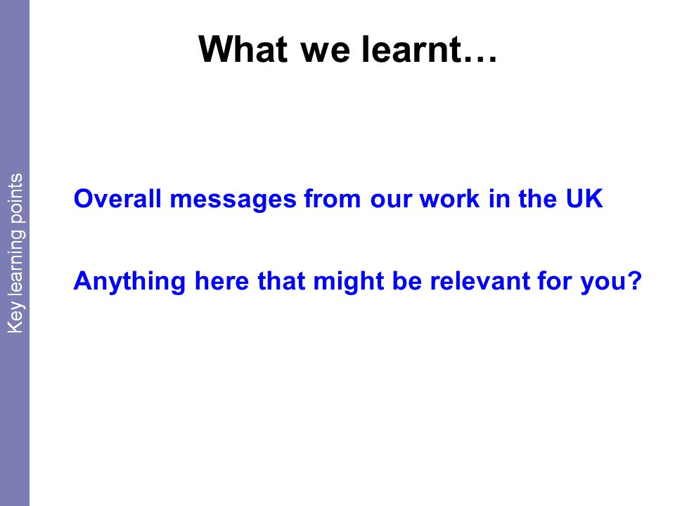What we learnt… Overall messages from our work in the UK Anything here that might be relevant for you.