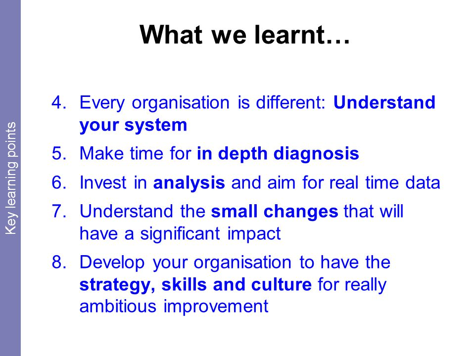 What we learnt… 4.Every organisation is different: Understand your system 5.Make time for in depth diagnosis 6.Invest in analysis and aim for real time data 7.Understand the small changes that will have a significant impact 8.Develop your organisation to have the strategy, skills and culture for really ambitious improvement Key learning points