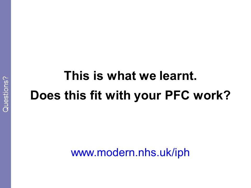 This is what we learnt. Does this fit with your PFC work www.modern.nhs.uk/iph Questions