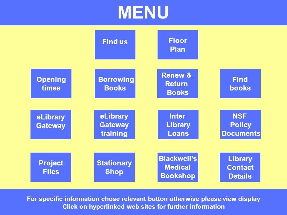 MENU Library and Knowledge Services MENU For specific information chose relevant button otherwise please view display Click on hyperlinked web sites for further information eLibrary Gateway training eLibrary Gateway Opening times Find us Floor Plan Renew & Return Books Find books Project Files Borrowing Books Inter Library Loans NSF Policy Documents Library Contact Details Blackwell s Medical Bookshop Stationary Shop