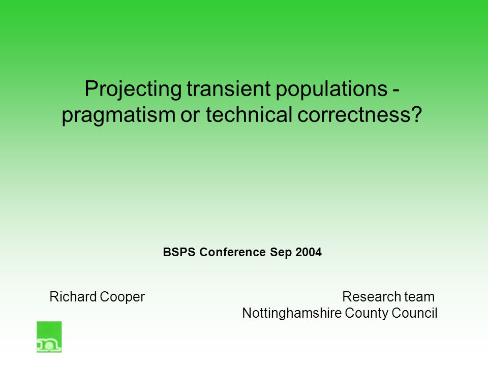 Projecting transient populations - pragmatism or technical correctness? BSPS Conference Sep 2004 Richard CooperResearch team Nottinghamshire County Co