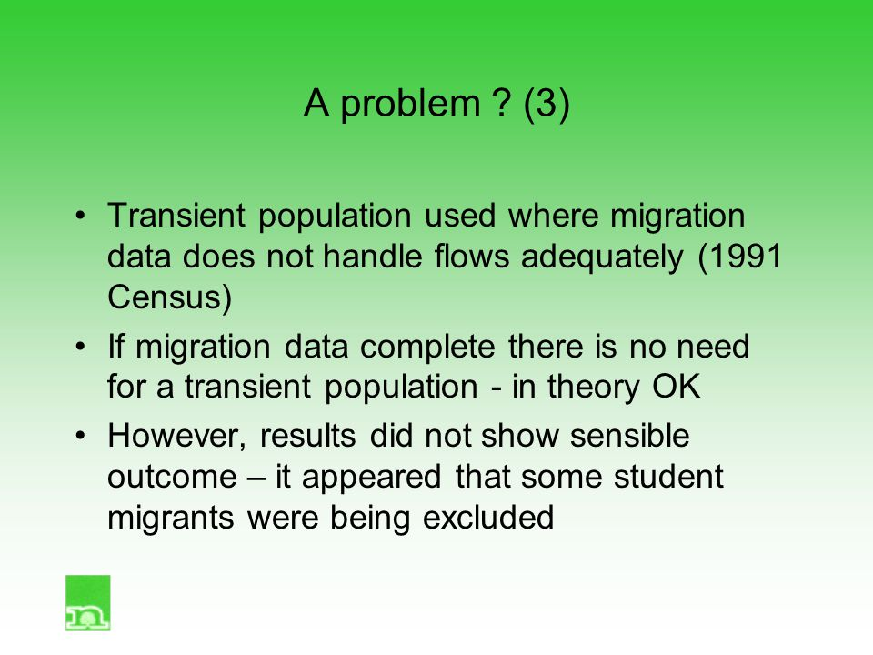 A problem ? (3) Transient population used where migration data does not handle flows adequately (1991 Census) If migration data complete there is no n