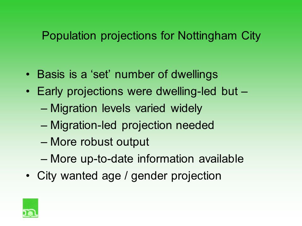Population projections for Nottingham City Basis is a 'set' number of dwellings Early projections were dwelling-led but – –Migration levels varied widely –Migration-led projection needed –More robust output –More up-to-date information available City wanted age / gender projection