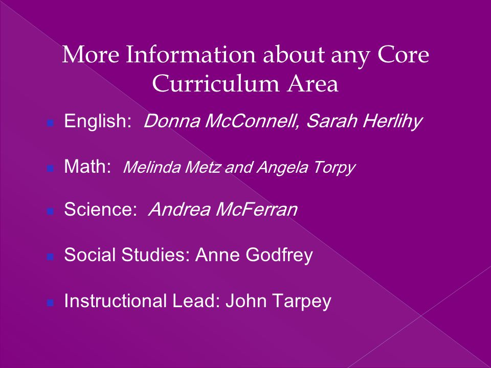 More Information about any Core Curriculum Area English: Donna McConnell, Sarah Herlihy Math: Melinda Metz and Angela Torpy Science: Andrea McFerran S